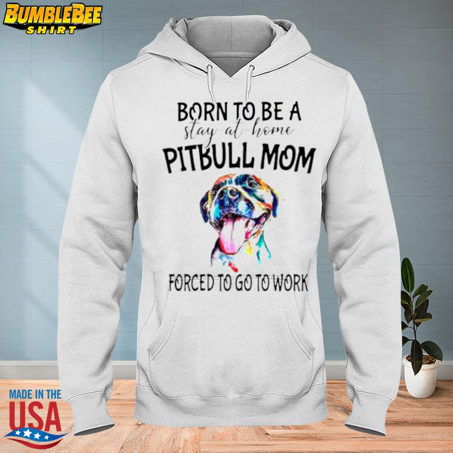 Born to be a stay at home Pitbull Mom forced to go to work s hoodie