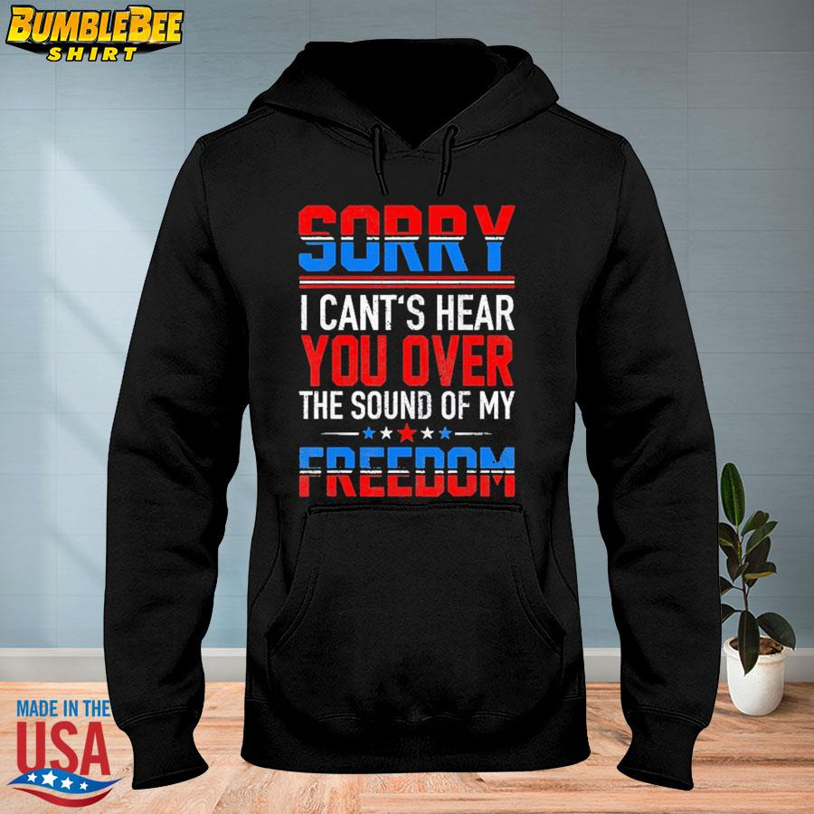 Official Sorry I can't hear you over the sound of my freedom july 4th s hoodie