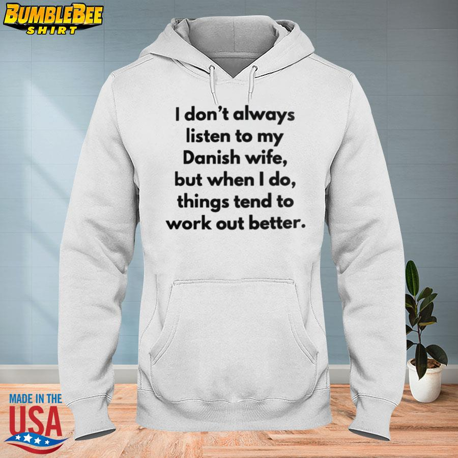 Official I don't always listen to my danish wife but when I do things tend to work out better s hoodie