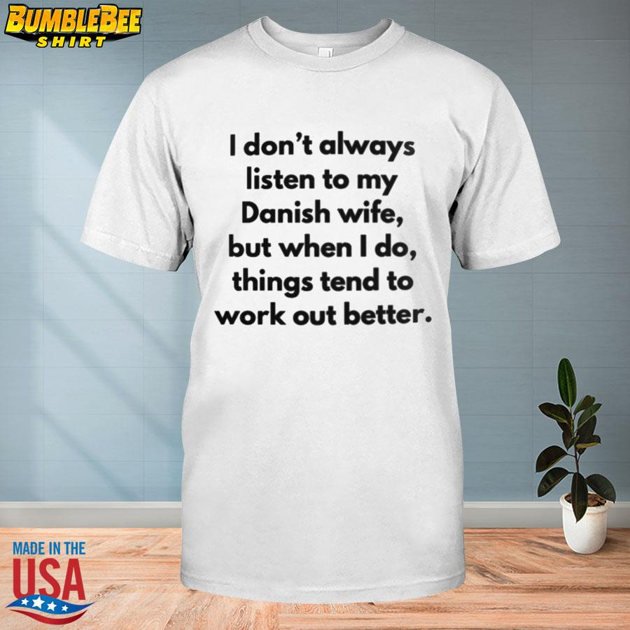 Official I don't always listen to my danish wife but when I do things tend to work out better shirt