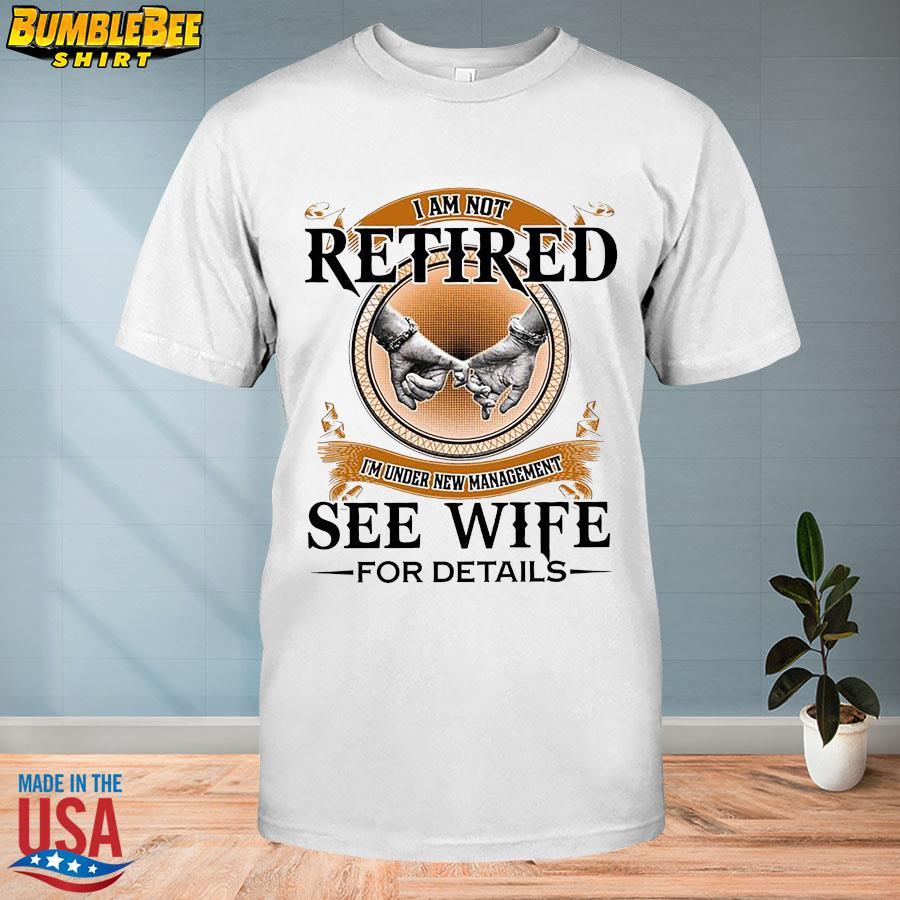 Official I'm not retired I'm under new management see wife for details shirt