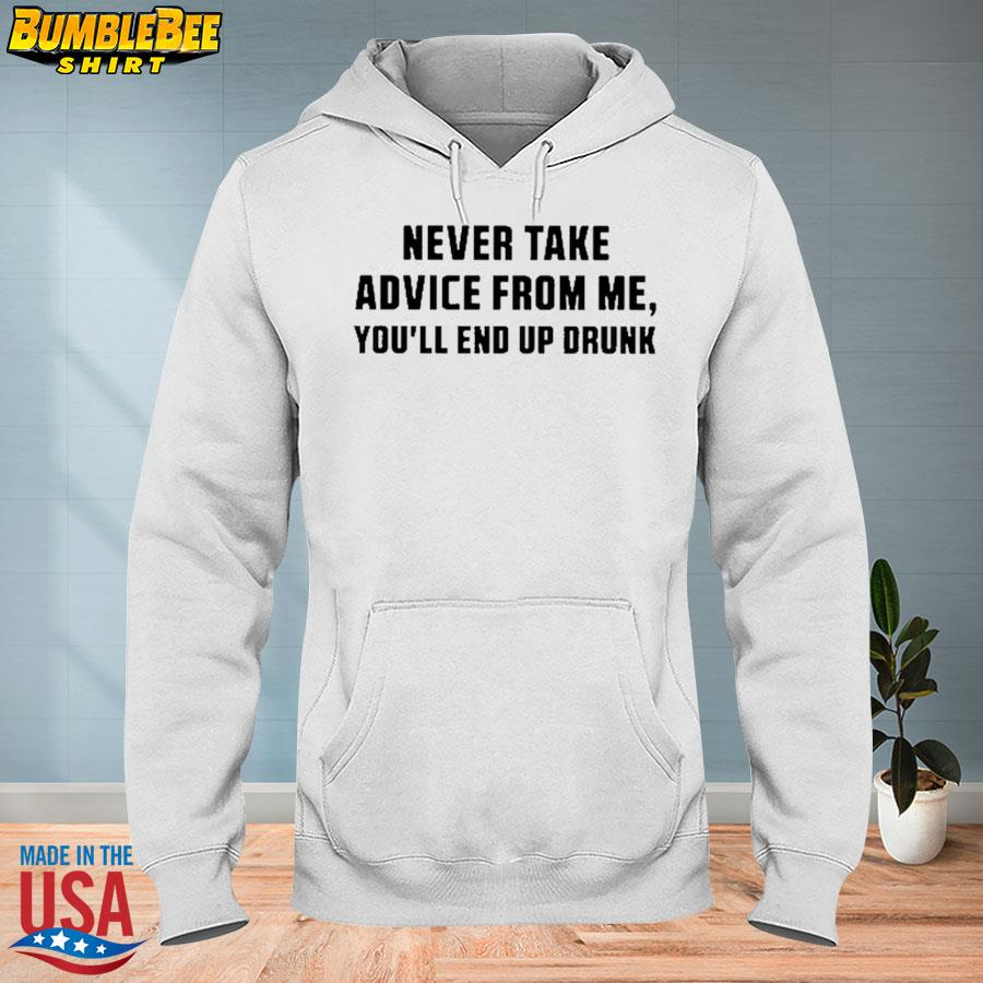 Official Never take advice from me you'll end up drunk s hoodie