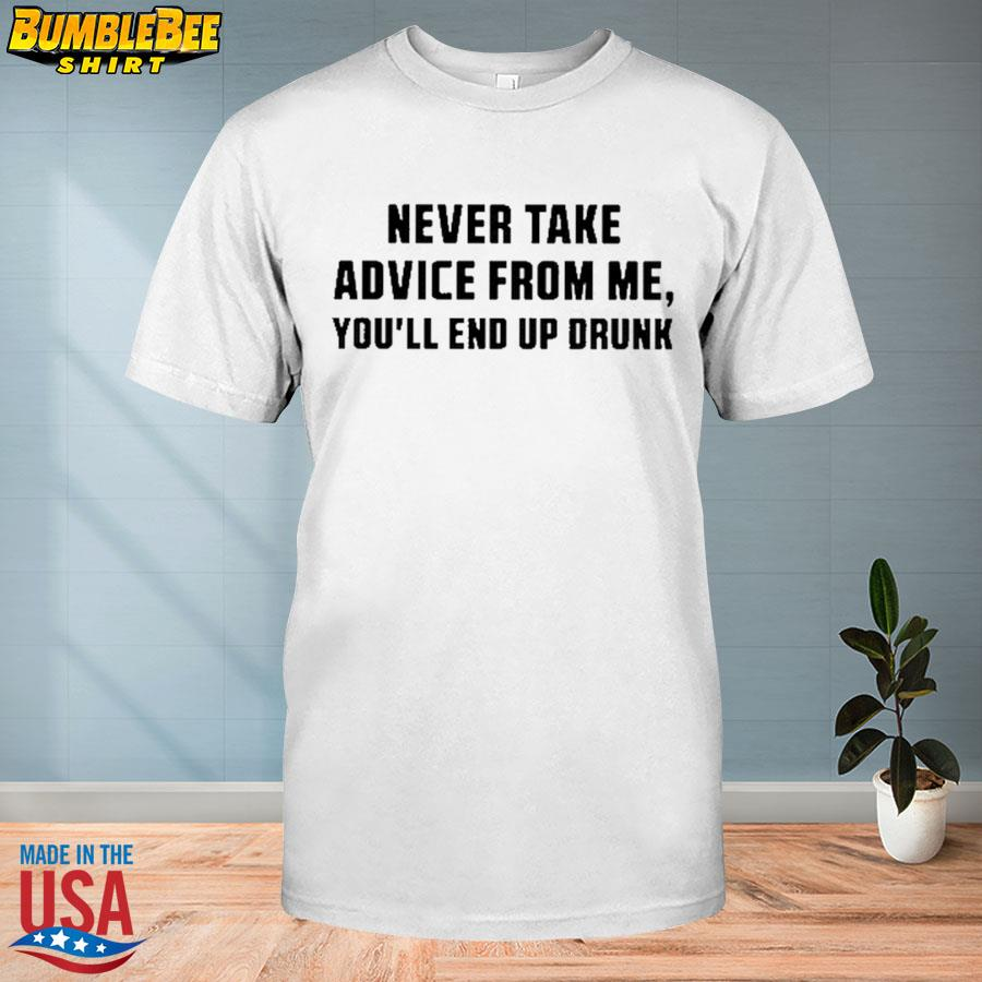 Official Never take advice from me you'll end up drunk shirt