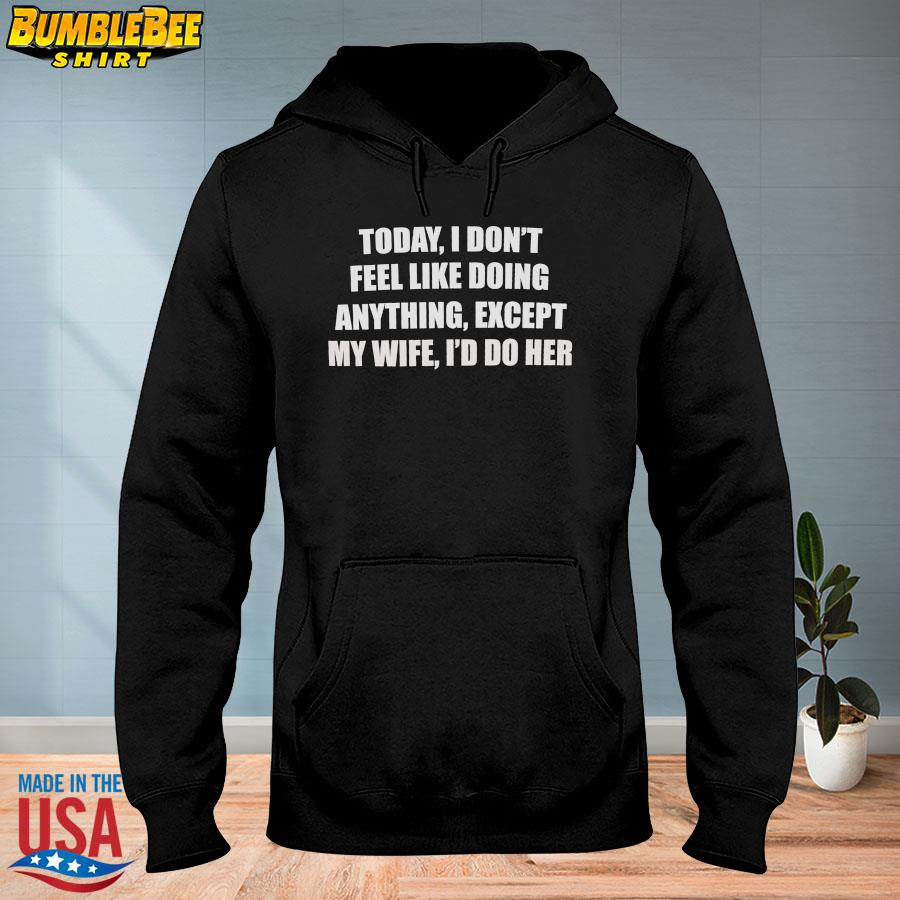 Official Today I don't feel like doing anything except my wife I'd do her s hoodie
