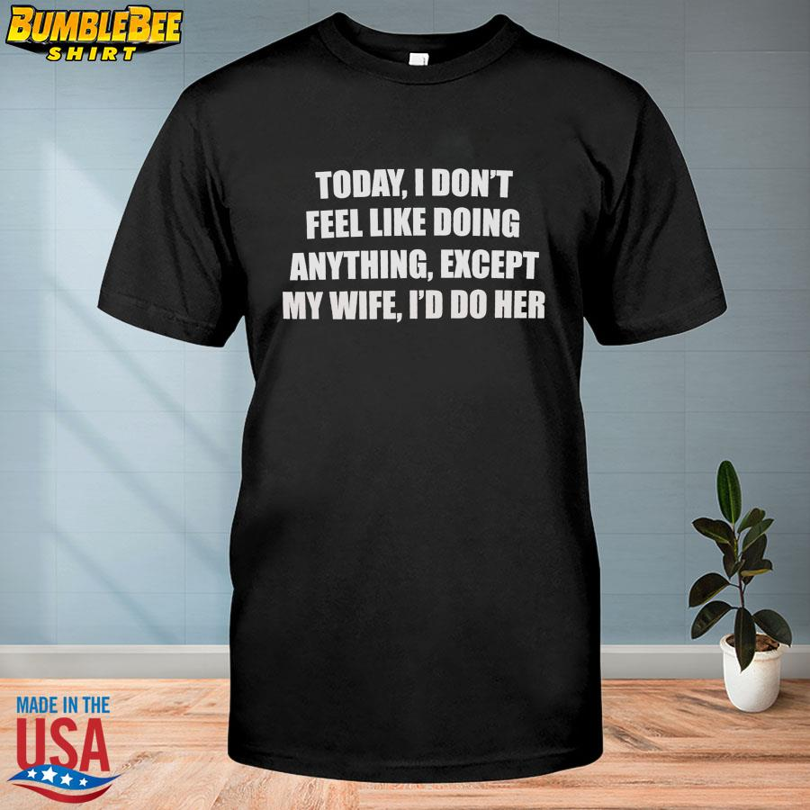 Official Today I don't feel like doing anything except my wife I'd do her shirt