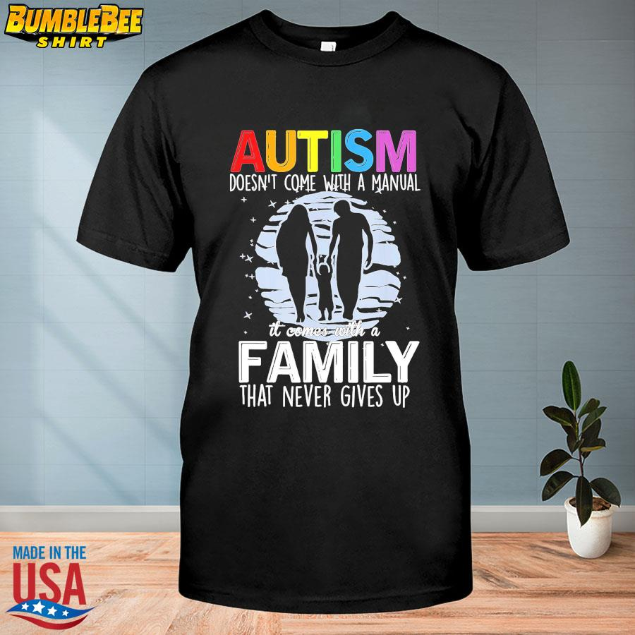 Autism doesn't come with a manual it comes with a family that never gives up shirt