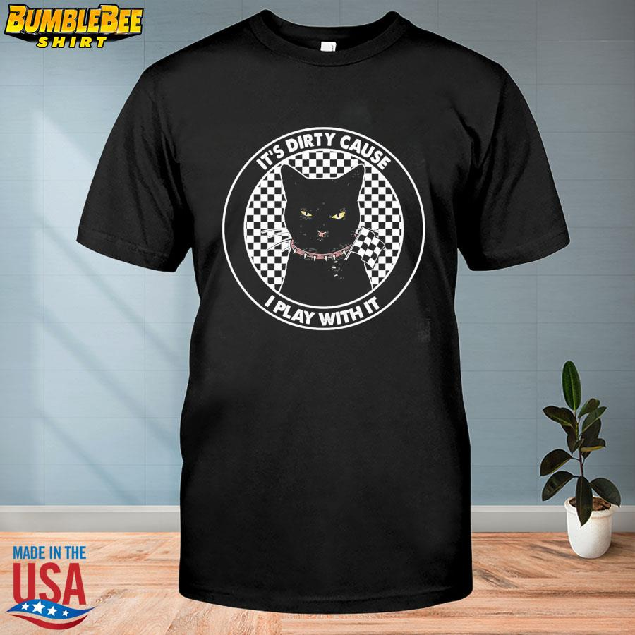 Black cat it's dirty cause I play with it shirt