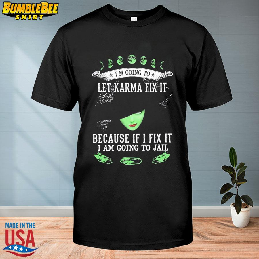 I'm going to let karma fix it because i fix it I am going to jail shirt