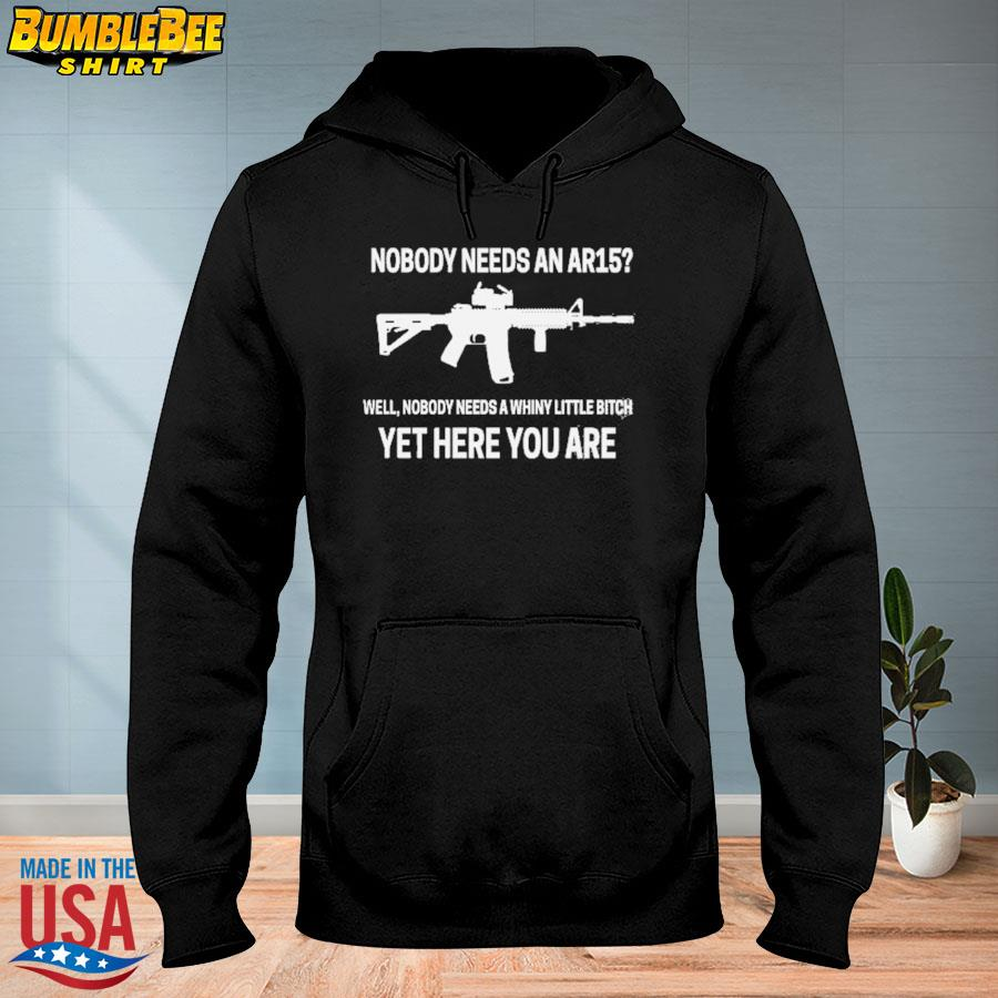 Nobody needs an Ar15 well nobody needs a whiny little bitch yet here you are s hoodie