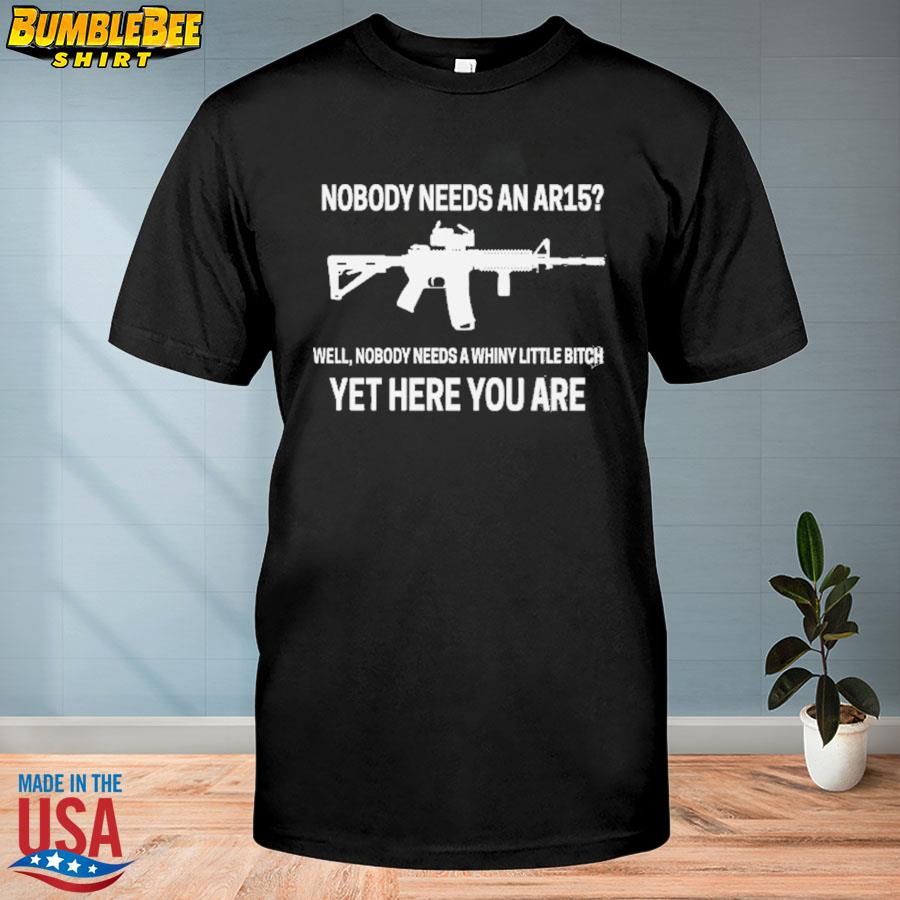 Nobody needs an Ar15 well nobody needs a whiny little bitch yet here you are shirt